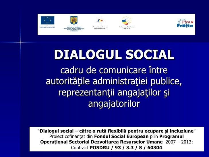 DIALOGUL SOCIAL   c adru de comunicare  între autorităţile administraţiei publice, reprezentanţii angajaţilor şi angajator...