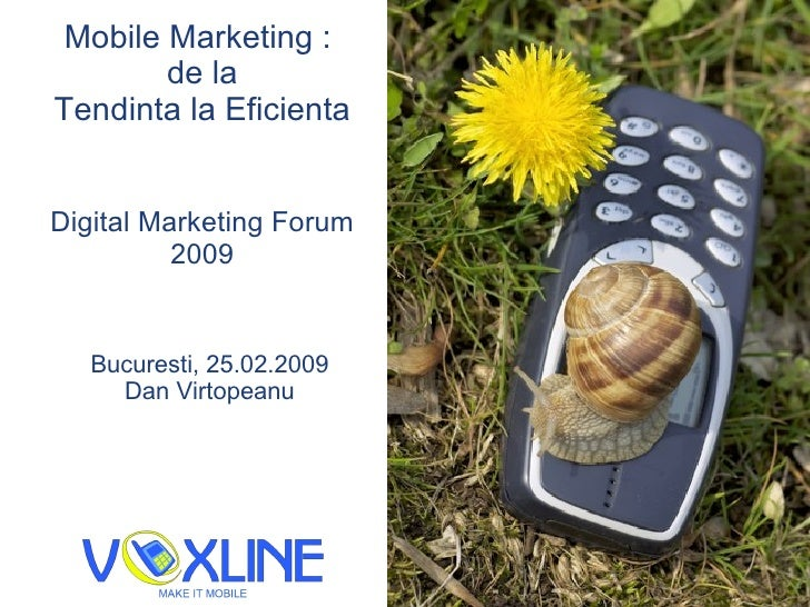 Mobile Marketing :  de la Tendin ta  la Eficien ta Digital Marketing Forum 2009 Bucure s ti, 25.02.2009 Dan V i rtopeanu