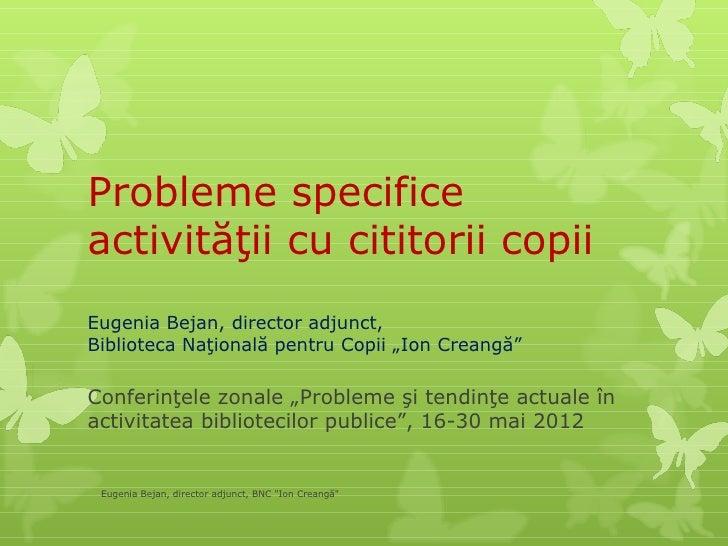 """Probleme specificeactivităţii cu cititorii copiiEugenia Bejan, director adjunct,Biblioteca Naţională pentru Copii """"Ion Cre..."""