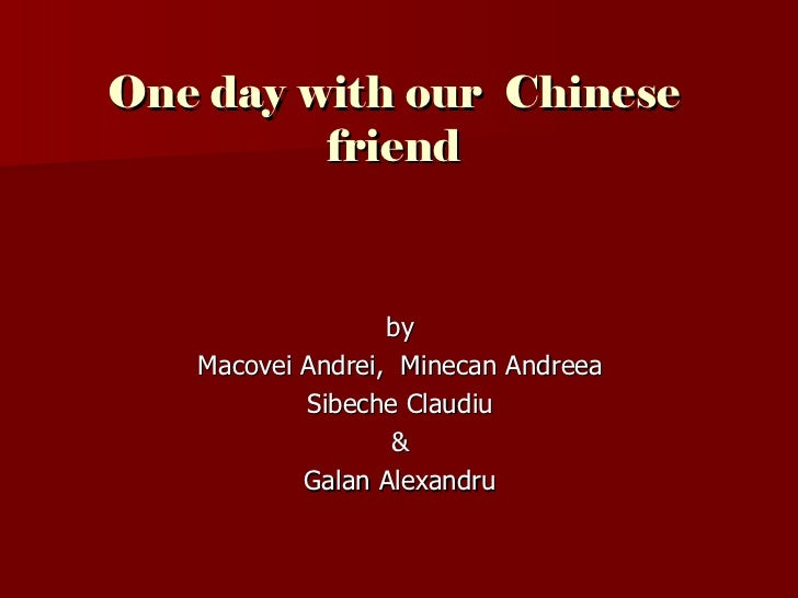 One day with our Chinese         friend                  by   Macovei Andrei, Minecan Andreea           Sibeche Claudiu   ...