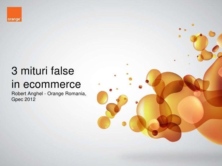 3 mituri falsein ecommerceRobert Anghel - Orange Romania,Gpec 2012                                  Confidential - 1