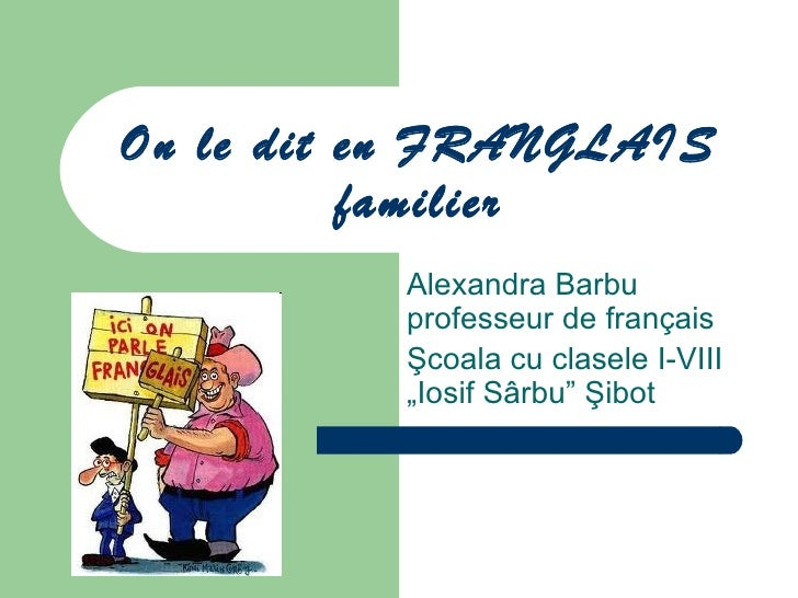 On le dit en FRANGLAIS          familier          Alexandra Barbu          professeur de français          Şcoala cu clase...