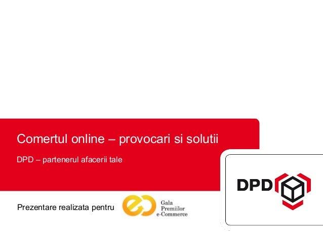 Comertul online – provocari si solutiiDPD – partenerul afacerii talePrezentare realizata pentru