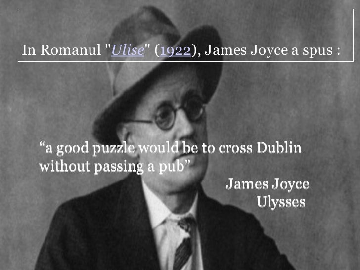 "In Romanul ""Ulise"" (1922), James Joyce a spus :  ""a good puzzle would be to cross Dublin  without passing a pub""          ..."