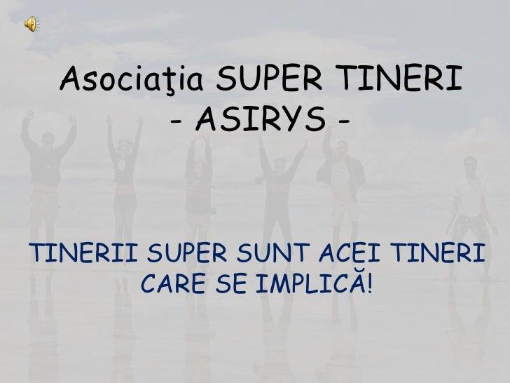 Asociaţia SUPER TINERI         - ASIRYS -   TINERII SUPER SUNT ACEI TINERI        CARE SE IMPLICĂ!