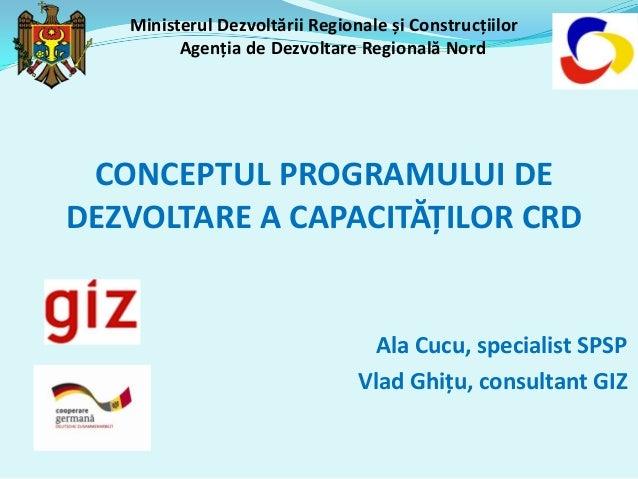 Ministerul Dezvoltării Regionale și Construcțiilor Agenția de Dezvoltare Regională Nord CONCEPTUL PROGRAMULUI DE DEZVOLTAR...