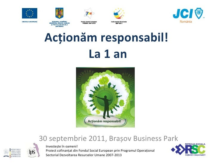 Acționăm responsabil!   L a  1  an 30   septemb rie 2011,  Bra ș ov Business Park Investește în oameni! Proiect cofinanțat...