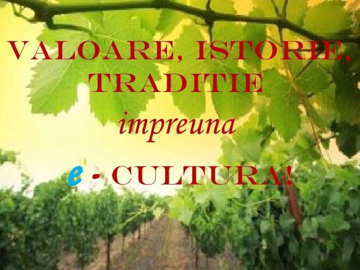 VALOARE, ISTORIE,   TRADITIE     impreuna  e - cultura!