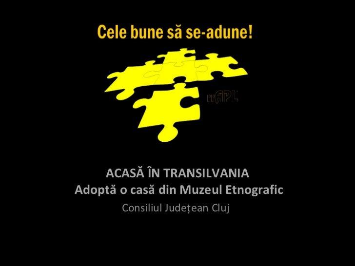 ACASĂ ÎN TRANSILVANIAAdoptă o casă din Muzeul Etnografic       Consiliul Judeţean Cluj
