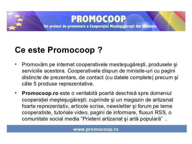 <ul><li>Ce este Promocoop ? </li></ul><ul><li>Promov ă m pe internet cooperativele meste ş ug ă re ş ti, produsele  ş i se...