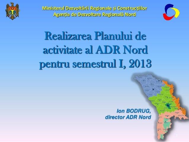 Ion BODRUG, director ADR Nord Realizarea Planului de activitate al ADR Nord pentru semestrul I, 2013 Ministerul Dezvoltări...