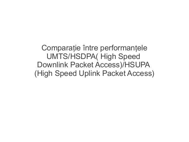 Compara ie între performan eleț țUMTS/HSDPA( High SpeedDownlink Packet Access)/HSUPA(High Speed Uplink Packet Access)