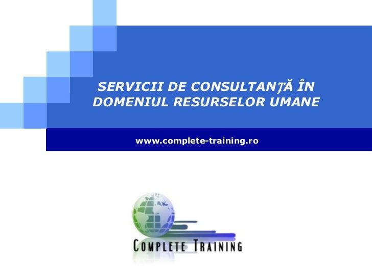 SERVICII DE CONSULTANȚĂ ÎN DOMENIUL RESURSELOR UMANE<br />www.complete-training.ro<br />