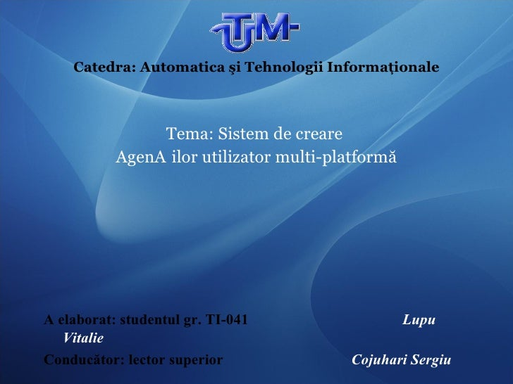 Catedra: Automatica şi Tehnologii Informaţionale <ul><li>Tema:  Sistem de creare  </li></ul><ul><li>Agen ț ilor u tilizato...
