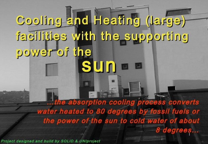 Cooling and Heating (large) facilities with the supporting power of the … the absorption cooling process converts water he...