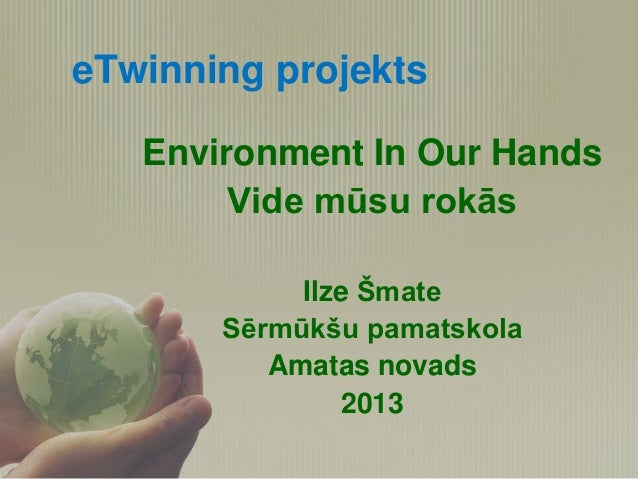 eTwinning projekts Environment In Our Hands Vide mūsu rokās Ilze Šmate Sērmūkšu pamatskola Amatas novads 2013