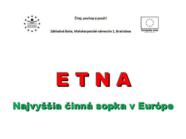 E T N AE T N A Najvyššia činná sopka v EurópeNajvyššia činná sopka v Európe