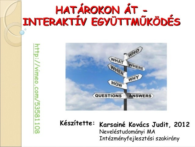 HATÁROKON ÁT -INTERAKTÍV EGYÜTTMŰKÖDÉS     Készítette: Karsainé Kovács Judit, 2012                Neveléstudományi MA     ...