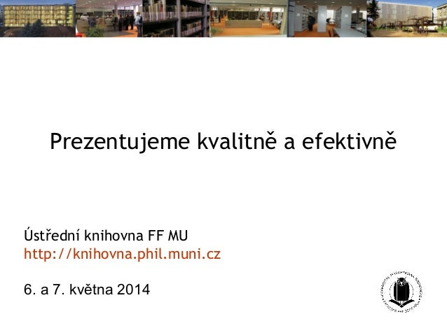 Prezentujeme kvalitně a efektivně Ústřední knihovna FF MU http://knihovna.phil.muni.cz 6. a 7. května 2014