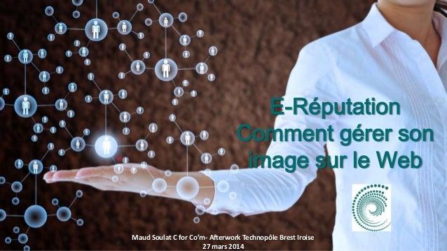 E-Réputation Comment gérer son image sur le Web Maud Soulat C for Co'm- Afterwork Technopôle Brest Iroise 27 mars 2014
