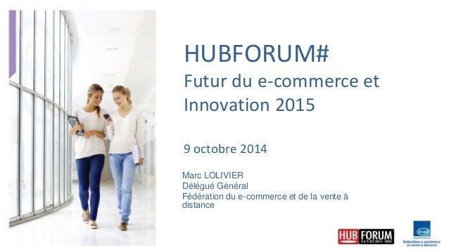 HUBFORUM#  Futur du e-commerce et  Innovation 2015  9 octobre 2014  Marc LOLIVIER  Délégué Général  Fédération du e-commer...