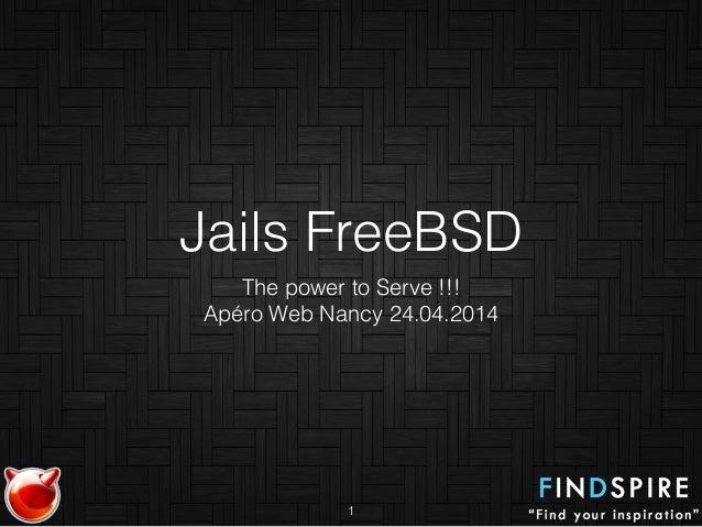 Jails FreeBSD The power to Serve !!! Apéro Web Nancy 24.04.2014 1