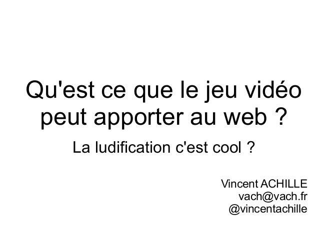 Qu'est ce que le jeu vidéo peut apporter au web ? La ludification c'est cool ? Vincent ACHILLE vach@vach.fr @vincentachill...