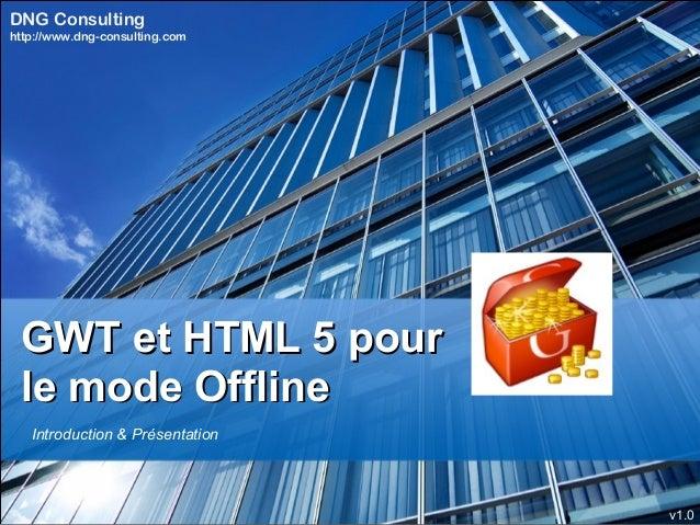 DNG Consultinghttp://www.dng-consulting.com GWT et HTML 5 pour le mode Offline   Introduction & Présentation              ...