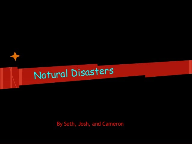 Natural Disasters By Seth, Josh, and Cameron