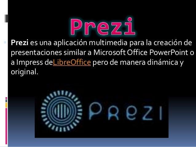  Prezi es una aplicación multimedia para la creación de presentaciones similar a Microsoft Office PowerPoint o a Impress ...