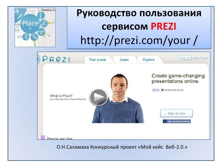 РуководствопользованиясервисомPREZIhttp://prezi.com/your /<br /> О.Н.Саламаха Конкурсный проект «Мой кейс  Веб-2.0.» <br />