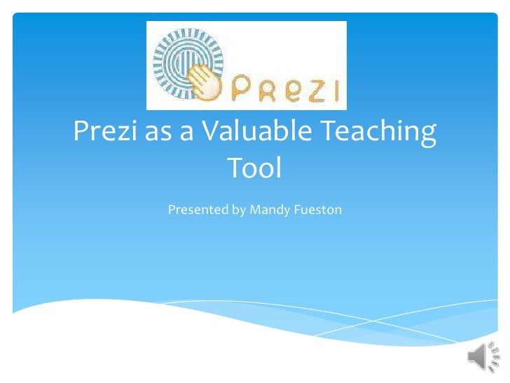 Prezi as a Valuable Teaching             Tool       Presented by Mandy Fueston