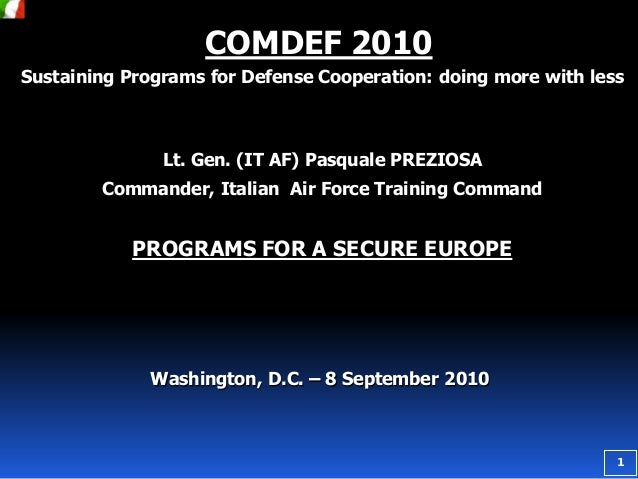 COMDEF 2010 Sustaining Programs for Defense Cooperation: doing more with less  Lt. Gen. (IT AF) Pasquale PREZIOSA Commande...