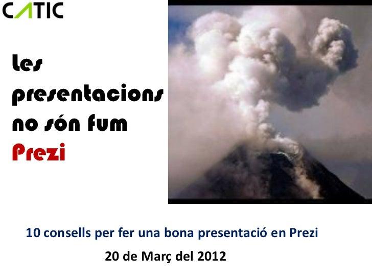 Lespresentacionsno són fumPrezi 10 consells per fer una bona presentació en Prezi              20 de Març del 2012