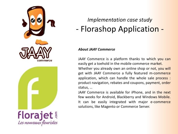 Implementation case study<br />- Florashop Application -<br />About JAAY Commerce<br />JAAY Commerce is a platformthanks t...