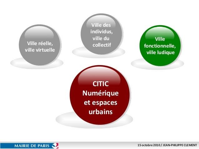 15 octobre 2010 / JEAN-PHILIPPE CLEMENT CITIC Numérique et espaces urbains Ville réelle, ville virtuelle Ville des individ...