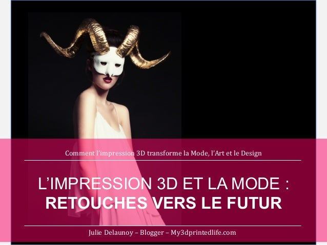 Comment	   l'impression	   3D	   transforme	   la	   Mode,	   l'Art	   et	   le	   Design	     L'IMPRESSION 3D ET LA MODE ...