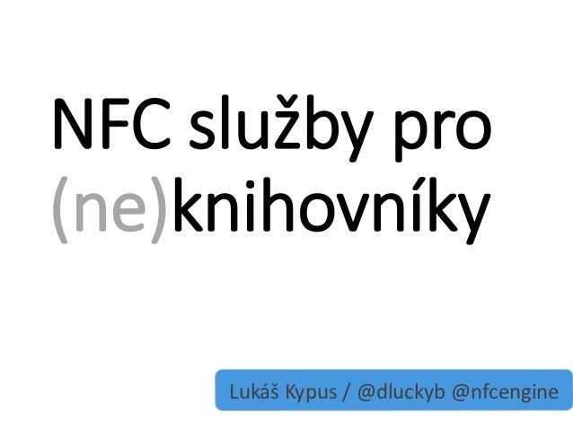 NFC služby pro(ne)knihovníky     Lukáš Kypus / @dluckyb @nfcengine