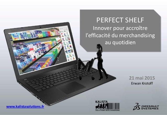 PERFECT SHELF Innover pour accroître l'efficacité du merchandising au quotidien 21 mai 2015 Erwan Krotoff www.kalistasolut...