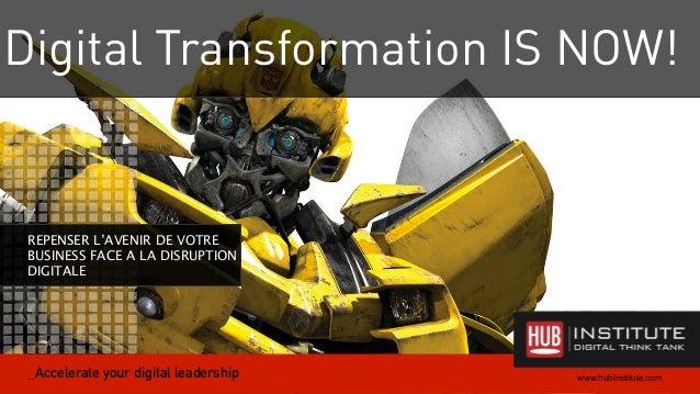 Digital Transformation IS NOW!  1  REPENSER L'AVENIR DE VOTRE  BUSINESS FACE A LA DISRUPTION  DIGITALE  www.hubinstitute.c...
