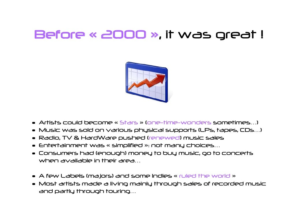 Before « 2000 », it was great !     •   Artists could become « Stars » (one-time-wonders sometimes…) •   Music was sold on...
