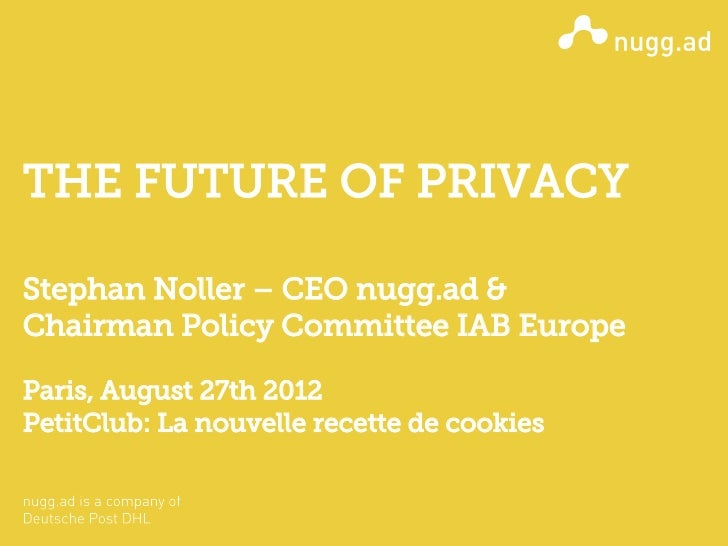 THE FUTURE OF PRIVACYStephan Noller – CEO nugg.ad &Chairman Policy Committee IAB EuropeParis, August 27th 2012PetitClub: L...