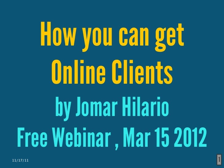 How you can get            Online Clients       by Jomar Hilario  Free Webinar , Mar 15 201211/17/11                       1