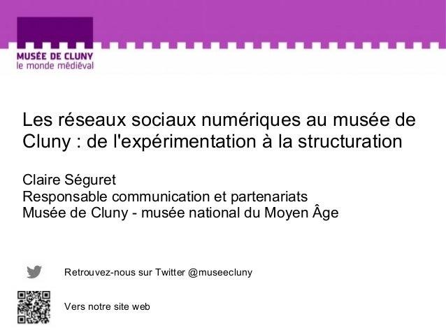 Les réseaux sociaux numériques au musée de  Cluny : de l'expérimentation à la structuration  Claire Séguret  Responsable c...