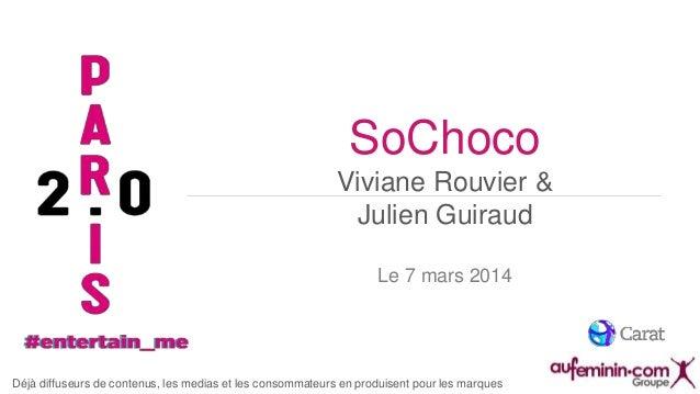 SoChoco Viviane Rouvier & Julien Guiraud Le 7 mars 2014  Déjà diffuseurs de contenus, les medias et les consommateurs en p...