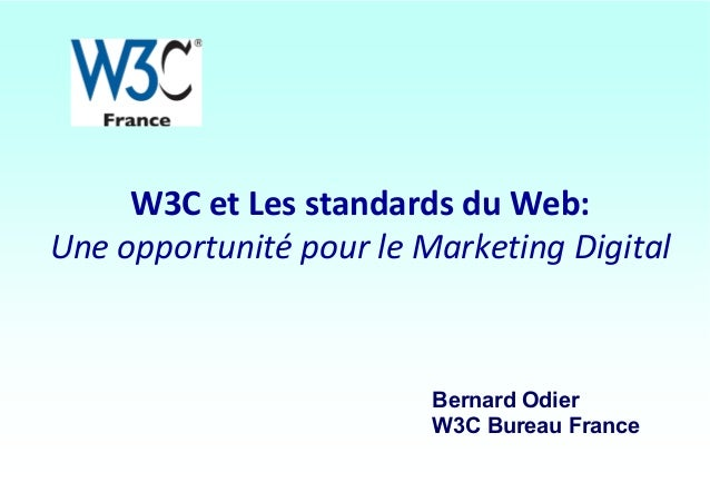 W3C et Les standards du Web: Une opportunité pour le Marketing Digital  Bernard Odier W3C Bureau France