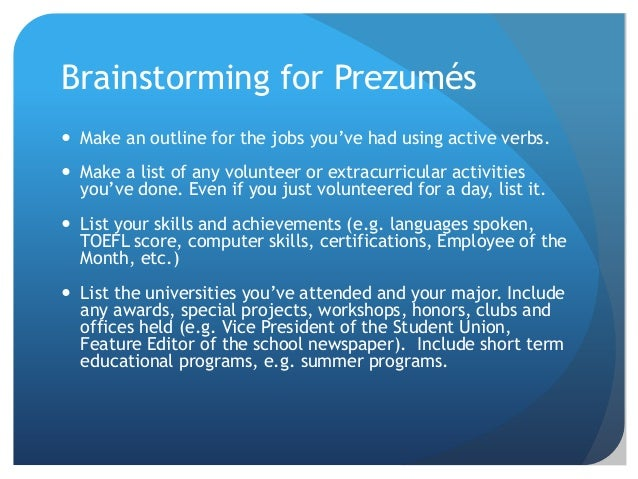 Brainstorming for Prezumés  Make an outline for the jobs you've had using active verbs.  Make a list of any volunteer or...