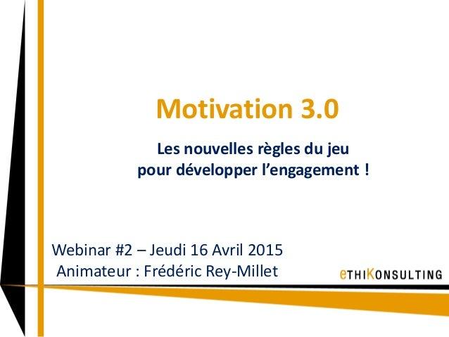 Motivation 3.0 Les nouvelles règles du jeu pour développer l'engagement ! Webinar #2 – Jeudi 16 Avril 2015 Animateur : Fré...