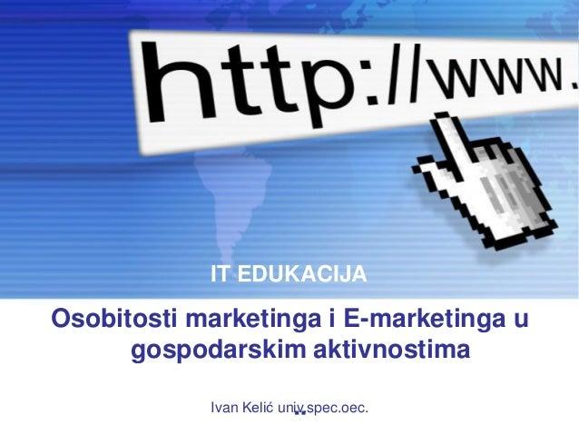 IT EDUKACIJAOsobitosti marketinga i E-marketinga u      gospodarskim aktivnostima            Ivan Kelić univ.spec.oec.    ...