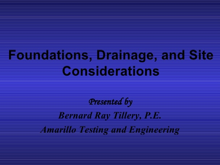 Foundations, Drainage, and Site Considerations Presented by Bernard Ray Tillery, P.E. Amarillo Testing and Engineering
